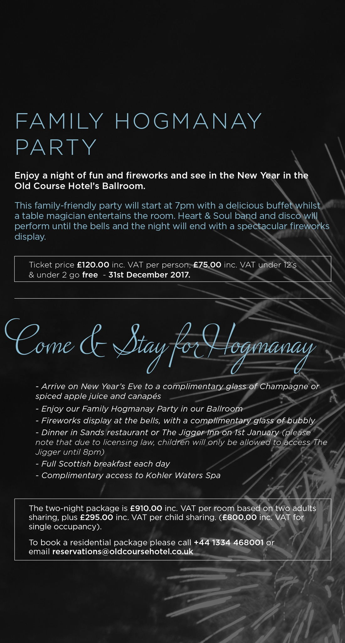 FAMILY HOGMANAY PARTY. ENjoy a night of fun and fireworks and see in the New Year in the Old Course Hotel's Ballroom. This family-friendly party will start at 7pm with a delicious buffet whilst a table magician entertains the room. Heart & Soul band and disco will perform until the bells and the night will end with a spectacular fireworks display. Ticket price £120.00 inc. VAT per person, £75.00 inc. VAT under 12's & under 2 go free - 31st December 2017. COME & STAY FOR HOGMANAY. Arrive on New Year's Eve to a complimentary glass of Champagne or spiced apple juice and canapes. Enjoy our Family Hogmanay Party in our Ballroom. Fireworks display at the bells, with a glass of bubbly. Dinner in Sands restaurant or at The Jigger Inn on 1st January (please note that due to licensing law, children will only be allowed to access The Jigger until 8pm). Full Scottish breakfast each day. Complimentary access to Kohler Waters Spa. The two-night package is £910.00 inc. VAT per room based on two adults sharing, plus £295.00 inc. VAT per child sharing. (£800.00 inc. VAT for single occupancy). To book a residential package please call +44 1334 468001 or email reservations@oldcoursehotel.co.uk