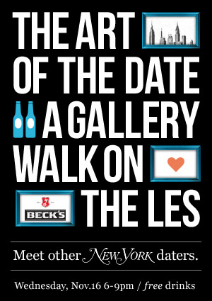The Art of the Date: A Gallery Walk on the Lower East Side   Join us for a night of art, inspired conversation, good company and FREE drinks! Fly solo and meet other New York daters.