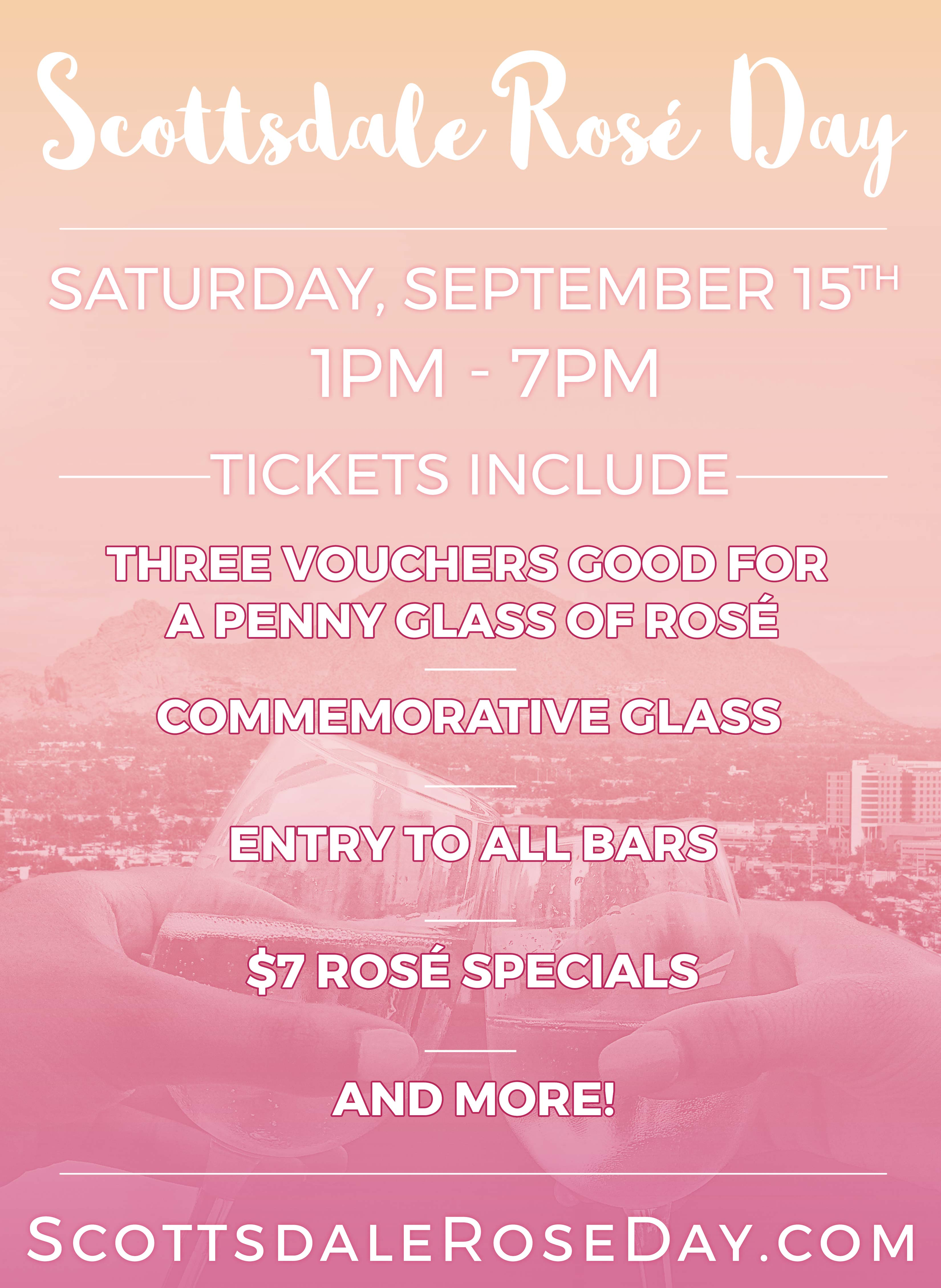 Scottsdale Rosé Day - Tickets include An Official Scottsdale Rosé Day glass, Three 1-penny ($.01) glasses of Rosé (each attendee will receive 3 vouchers, each good for a 1-penny glass of Rosé), Admission to all participating venues, $7 Rosé Specials & More!