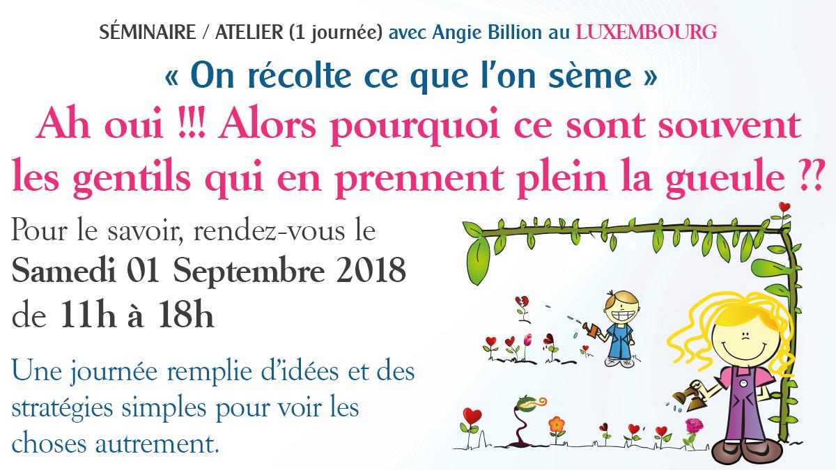 Séminaire / Atelier (1 journée) AU LUXEMBOURG avec Angie Billion « On récolte ce que l'on sème » Ah oui !!! Alors pourquoi ce sont souvent les gentils qui en prennent plein la gueule ??