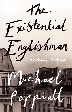 The Existential Englishman: Paris Among the Artists by Michael Peppiatt