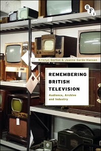 Remembering British Television: Audience, Archive and Industry By Kristyn Gorton, Joanne Garde-Hansen