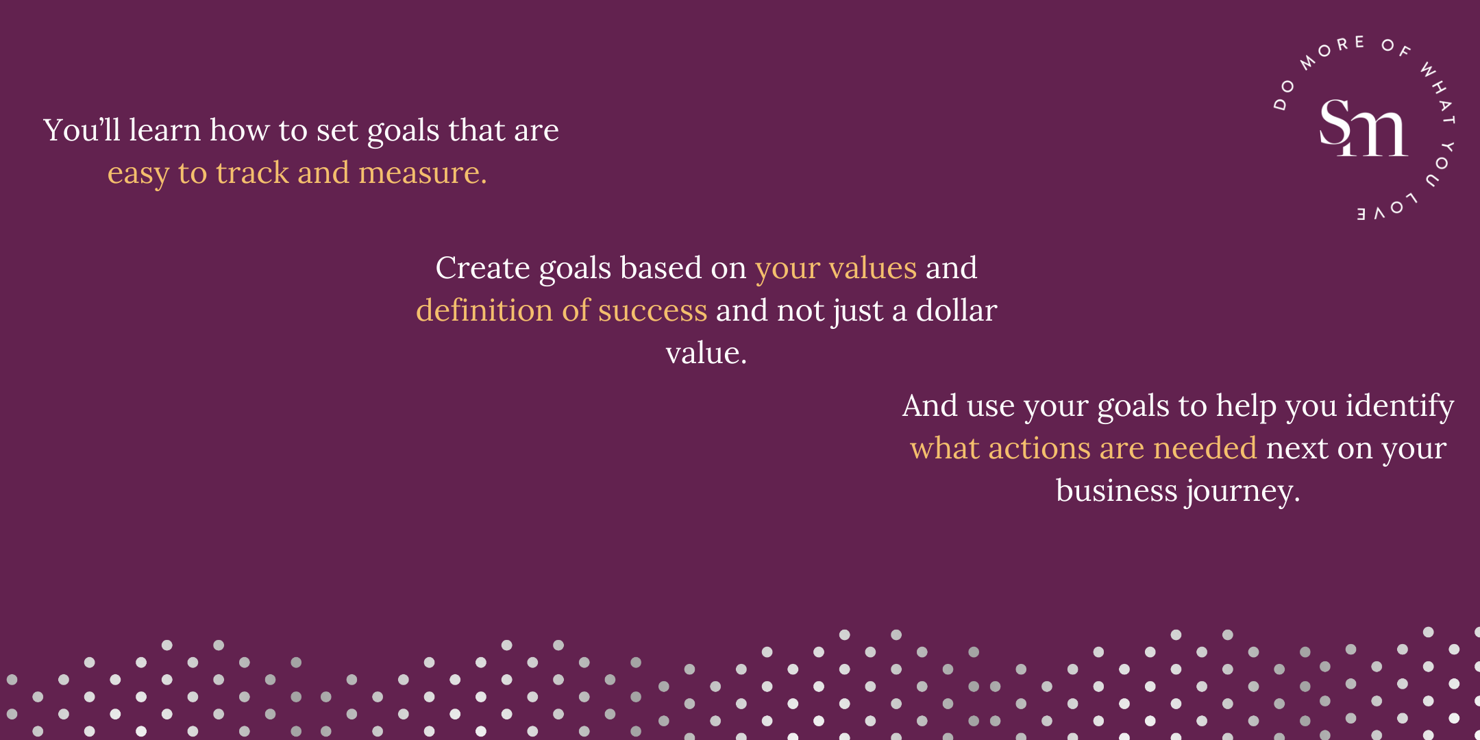 You'll learn how to set goals that are easy to track and measure. Create goals based on your values and definition of success and not just a dollar value. And use your goals to help you identify what actions are needed next on your business journey.
