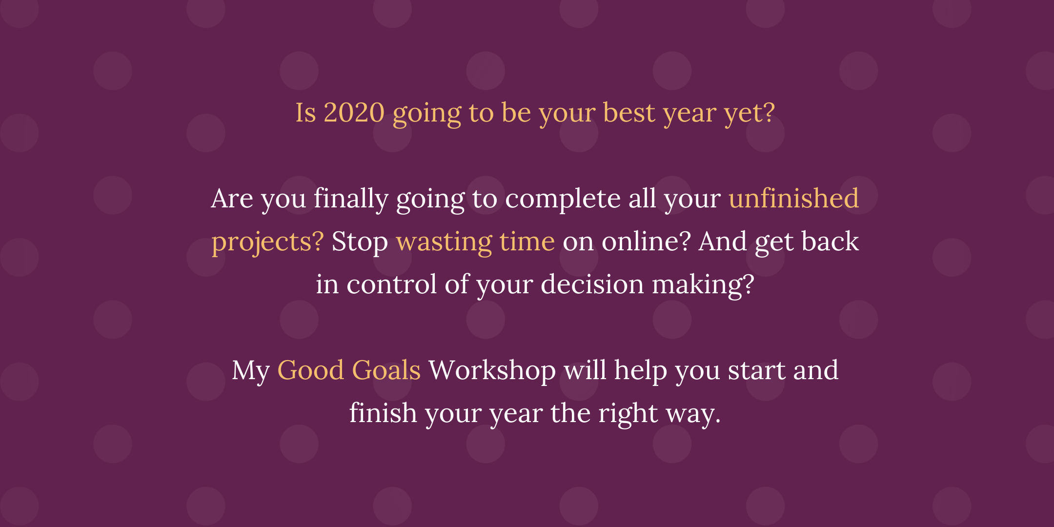 Is 2020 going to be your best year yet?  Are you finally going to complete all your unfinished projects? Stop wasting time on online? And get back in control of your decision making?  My Good Goals Workshop will help you start and finish your year the right way.