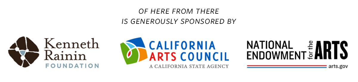 Of Here From There is generously sponsored by Kenneth Rainin Foundation, California Arts Council, National Endowment for the Arts