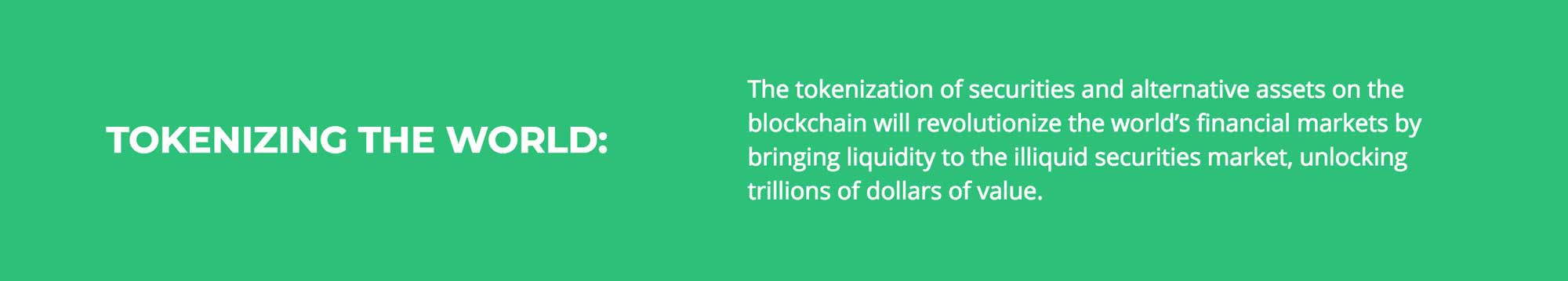 The tokenization of securities and alternative assets on the blockchain will revolutionize the world's financial markets by bringing liquidity to the illiquid securities market, unlocking trillions of dollars of value.