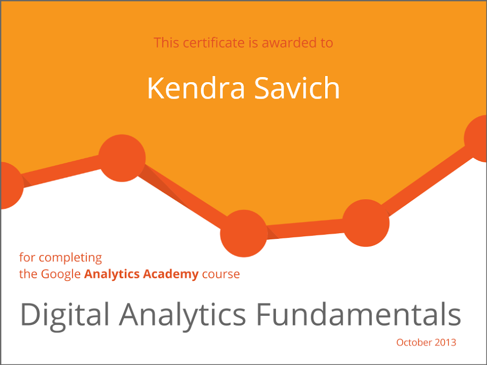 This certificate is awarded to Kendra Savich for completing the Google Analytics Academy course Digital Analytics Fundamentals, October 2013.