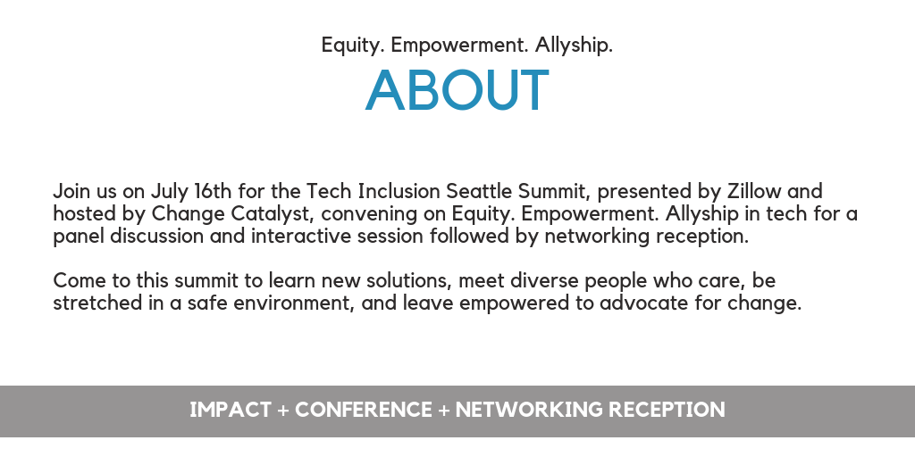 Join us on July 16th for the Tech Inclusion Seattle Summit, presented by Zillow and hosted by Change Catalyst, convening on Equity. Empowerment. Allyship in tech for a panel discussion and interactive session followed by networking reception.    Come to this summit to learn new solutions, meet diverse people who care, be stretched in a safe environment, and leave empowered to advocate for change.