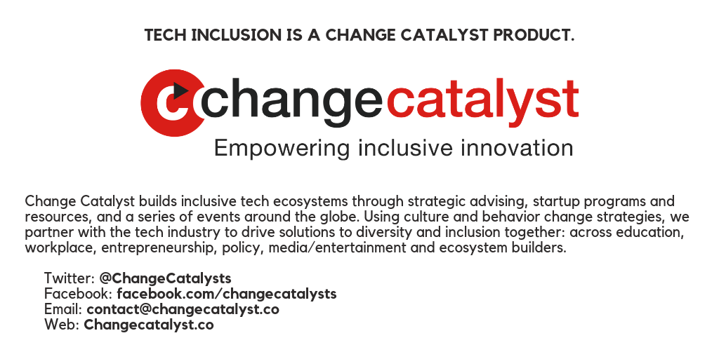 Change Catalyst builds inclusive tech ecosystems through strategic advising, startup programs and resources, and a series of events around the globe. Using culture and behavior change strategies, we partner with the tech industry to drive solutions to diversity and inclusion together: across education, workplace, entrepreneurship, policy, media/entertainment and ecosystem builders.    Twitter: @ChangeCatalysts  Facebook: facebook.com/changecatalysts  Email: contact@changecatalyst.co  Web: Changecatalyst.co
