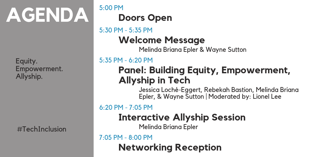Agenda: 5:00 PM - Doors Open. 5:30 PM - 5:35 PM - Welcome Message by Melinda Briana Epler and Wayne Sutton. 5:35 PM - 6:20 PM - Panel: Building Equity, Empowerment, Allyship in Tech. Speakers are Jessica Loché-Eggert, Rebekah Bastion, Melinda Briana Epler, & Wayne Sutton. Moderated by: Lionel Lee. 6:20 PM - 7:05 PM - Interactive Allyship Session by Melinda Briana Epler. 7:05 PM - 8:00 PM - Networking Reception
