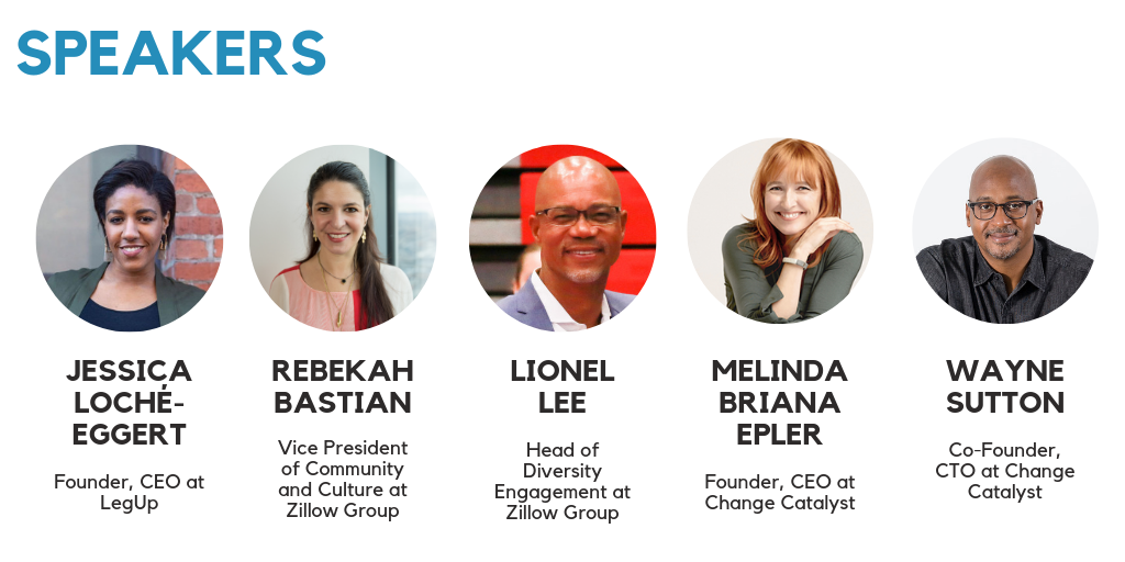 JESSICA LOCHÉ-EGGERT - Founder, CEO at  LegUp. REBEKAH  BASTIAN - Vice President of Community and Culture at Zillow Group. LIONEL  LEE - Head of Diversity Engagement at Zillow Group. MELINDA BRIANA  EPLER - Founder, CEO at Change Catalyst. WAYNE  SUTTON - Co-Founder, CTO at Change Catalyst.