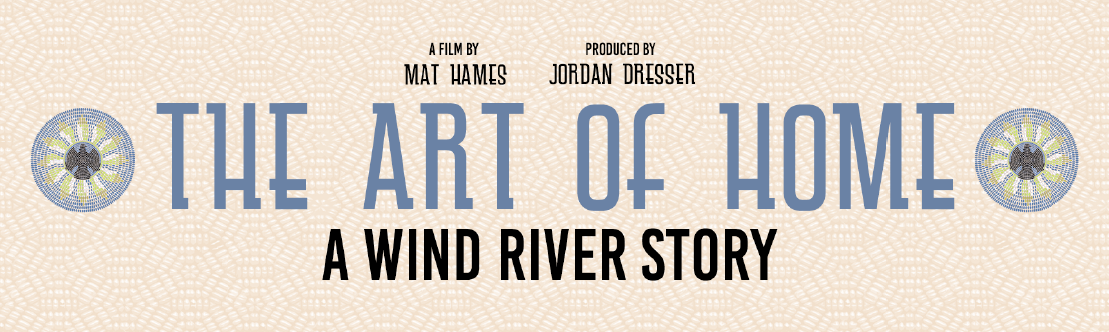 The Art of Home: A Wind River Story. A film by Mat Hames. Produced by Jordan Dresser.
