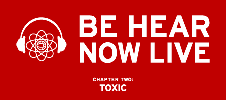 Be Hear Now Live // Chapter Two: Toxic