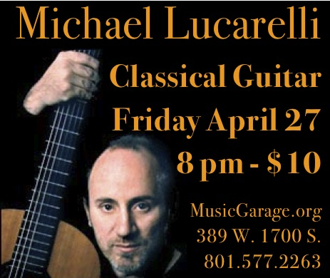 Michael Lucarelli  An intimate evening of classical guitar  Friday, April 27 at 8:00 pm  MusicGarage.org  389 W. 1700 South, Salt Lake City, UT  84115