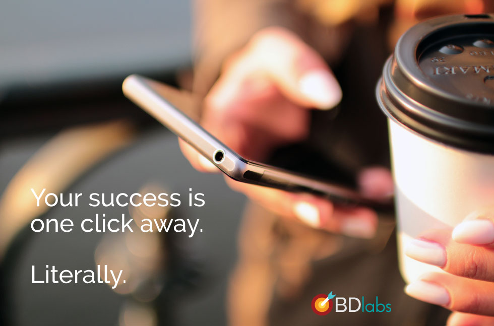 Your success is one click away. Literally.