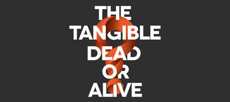 2nd Annual - The Tangible: Dead or Alive?