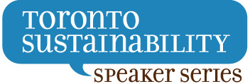 Toronto Sustainability Speaker Series (TSSS) Promoting discussion and problem solving among sustainability thought leaders