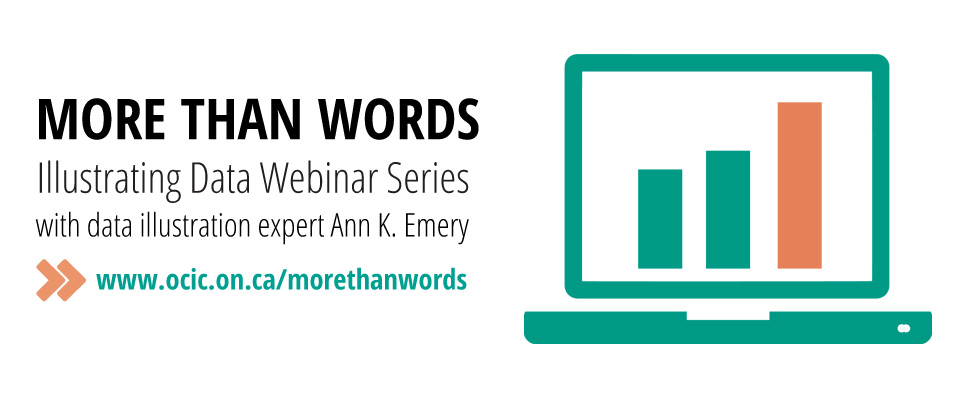 More Than Words: Illustrating Data Webinar Series with data illustration expert Ann K. Emery. Double arrows in orange pointing right: www.ocic.on.ca/morethanwords. To the right is an icon depicting a green laptop with three bars on the screen, ascending in height shortest left, tallest on the right. The rightmost bar is in orange, and the others are the same green as the laptop.