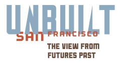 Unbuilt San Francisco: The View from Futures Past
