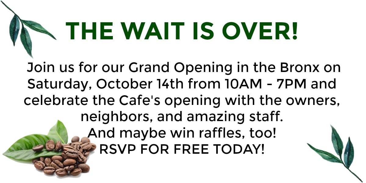 THE WAIT IS OVER!   Join us for our Grand Opening in the Bronx on Saturday, October 14th from 10AM - 7PM and celebrate the Cafe's opening with the owners, neighbors, and amazing staff.  And maybe win raffles, too!  RSVP FOR FREE TODAY!