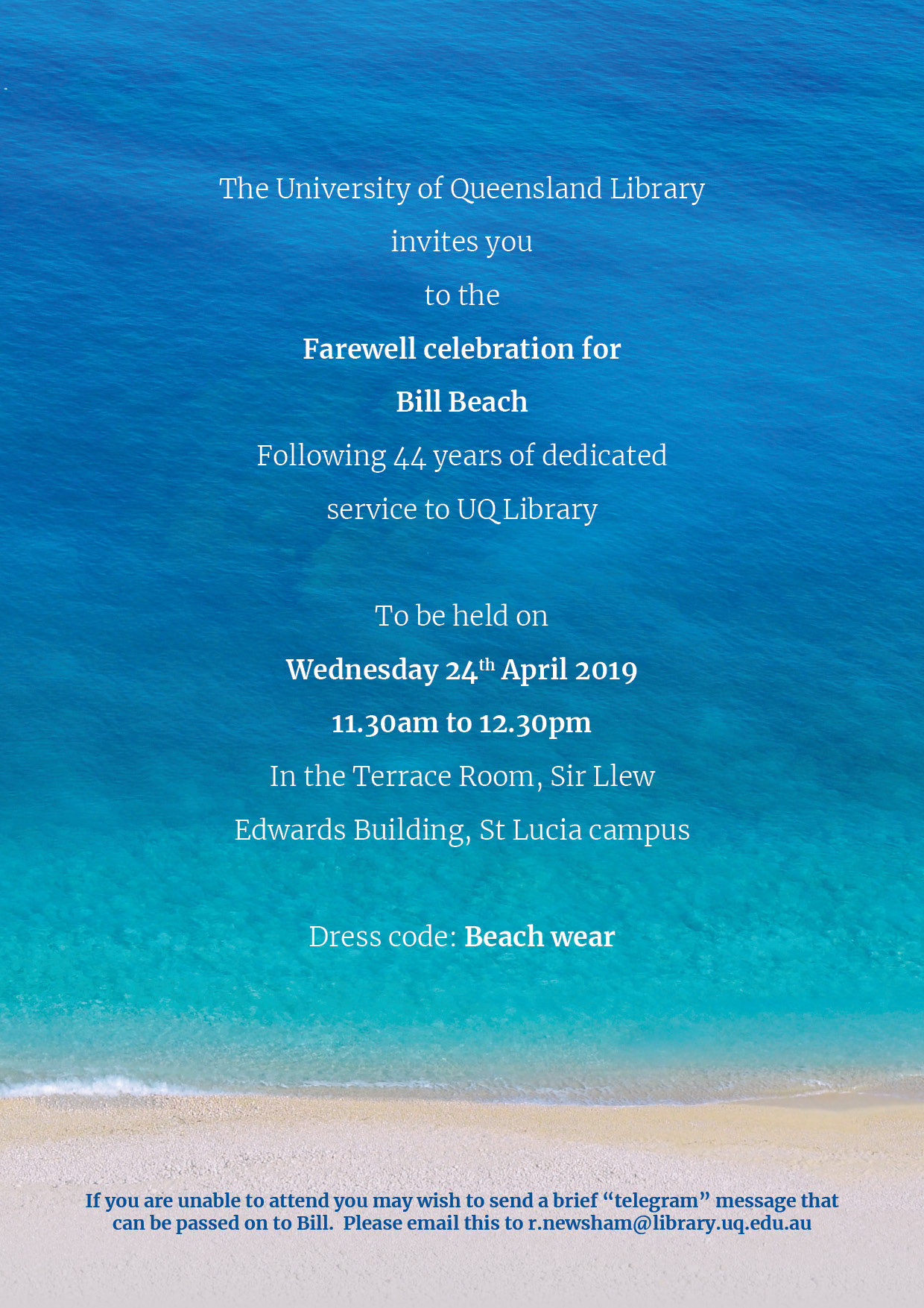 """The University of Queensland Library invites you to the Farewell celebration for Bill Beach Following 44 years of dedicated service to UQ Library. Dress code: Beach wear. If you are unable to attend you may wish to send a brief """"telegram"""" message that can be passed on to Bill.  Please email this to r.newsham@library.uq.edu.au"""