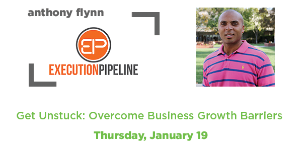 Get Unstuck: Overcome Business Growth Barriers by Anthony Flynn - Execution Pipeline //Thursday, January 19//