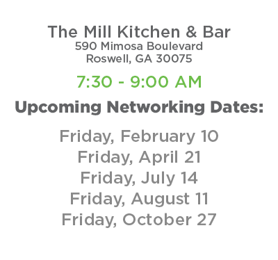 The Mill Kitchen & Bar - 590 Mimosa Boulevard Roswell, GA 30075. 7:30 - 9:00 AM Upcoming Networking Events: 2/10, 4/14, 7/14, 8/11, 10/27