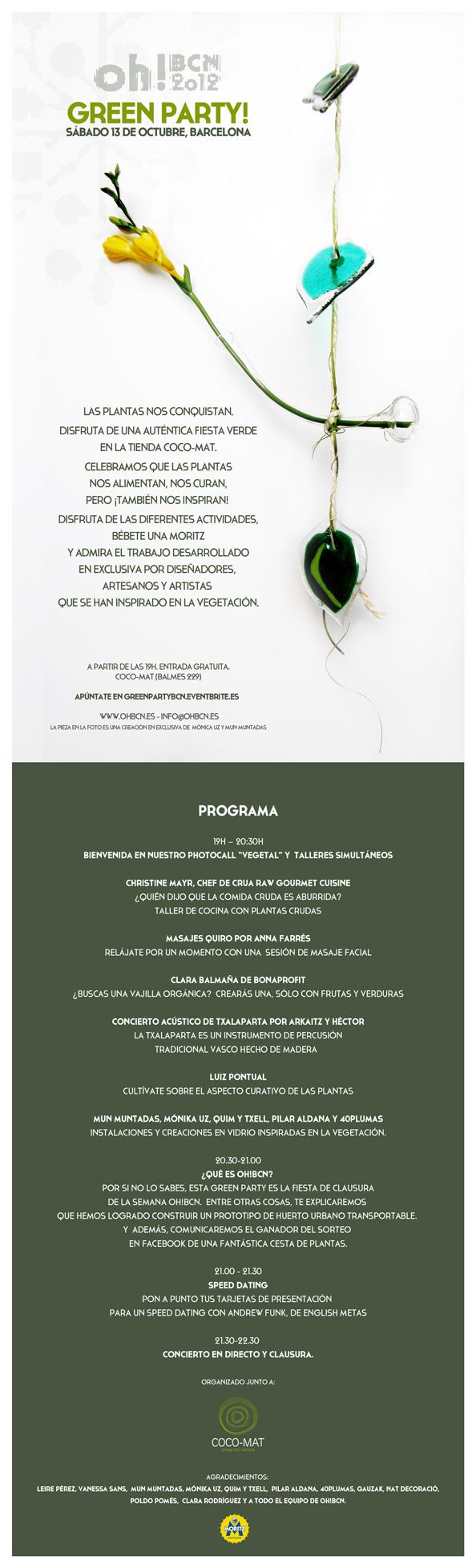 """oh!BCN presenta: Green Party! Sábado 13 de octubre, Barcelona. LAS PLANTAS NOS CONQUISTAN. DISFRUTA DE UNA AUTÉNTICA FIESTA VERDE EN LA TIENDA COCO-MAT CELEBRAMOS QUE LAS PLANTAS NOS ALIMENTAN, NOS CURAN, PERO ¡TAMBIÉN NOS INSPIRAN!  DISFRUTA DE LAS DIFERENTES ACTIVIDADES, BÉBETE UNA MORITZ Y ADMIRA EL TRABAJO DESARROLLADO EN EXCLUSIVA POR DISEÑADORES, ARTESANOS Y ARTISTAS QUE SE HAN INSPIRADO EN LA VEGETACIÓN.  A PARTIR DE LAS 19H. ENTRADA GRATUITA. COCO-MAT (BALMES 229)  WWW.OHBCN.ES - INFO@OHBCN.ES  19H – 20:30H BIENVENIDA EN NUESTRO PHOTOCALL """"VEGETAL"""" Y  TALLERES SIMULTÁNEOS: CHRISTINE MAYR, CHEF DE CRUA RAW GOURMET CUISINE ¿QUIÉN DIJO QUE LA COMIDA CRUDA ES ABURRIDA? TALLER DE COCINA CON PLANTAS CRUDAS MASAJES QUIRO POR ANNA FARRÉS RELÁJATE POR UN MOMENTO CON UNA  SESIÓN DE MASAJE FACIAL CLARA BALMAÑA DE BONAPROFIT ¿BUSCAS UNA VAJILLA ORGÁNICA?  CREARÁS UNA, SÓLO CON FRUTAS Y VERDURAS CONCIERTO ACÚSTICO DE TXALAPARTA POR ARKAITZ Y HÉCTOR LA TXALAPARTA ES UN INSTRUMENTO DE PERCUSIÓN TRADICIONAL VASCO HECHO DE MADERA    LUIZ PONTUAL CULTÍVATE SOBRE EL ASPECTO CURATIVO DE LAS PLANTAS MUN MUNTADAS, MÓNIKA UZ, QUIM Y TXELL, PILAR ALDANA Y 40PLUMAS INSTALACIONES Y CREACIONES EN VIDRIO INSPIRADAS EN LA VEGETACIÓN.  20.30-21.00 ¿QUÉ ES OH!BCN?  POR SI NO LO SABES, ESTA GREEN PARTY ES LA FIESTA DE CLAUSURA DE LA SEMANA OH!BCN. ENTRE OTRAS COSAS, TE EXPLICAREMOS QUE HEMOS LOGRADO CONSTRUIR UN PROTOTIPO DE HUERTO URBANO TRANSPORTABLE. Y  ADEMÁS, COMUNICAREMOS EL GANADOR DEL SORTEO EN FACEBOOK DE UNA FANTÁSTICA CESTA DE PLANTAS.  21.00 - 21.30 SPEED DATING PON A PUNTO TUS TARJETAS DE PRESENTACIÓN PARA UN SPEED DATING CON ANDREW FUNK, DE ENGLISH METAS  21.30-22.30  CONCIERTO EN DIRECTO Y CLAUSURA.   AGRADECIMIENTOS: LEIRE PÉREZ, VANESSA SANS, MUN MUNTADAS, MÓNIKA UZ, QUIM Y TXELL, PILAR ALDANA , 40PLUMAS, GAUZAK, NAT DECORACIÓ, POLDO POMÉS, CLARA RODRÍGUEZ Y A TODO EL EQUIPO DE OH!BCN."""