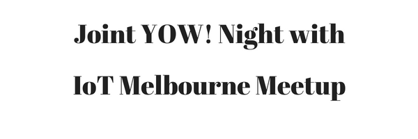 Joint YOW! Night with IoT Melbourne Meetup