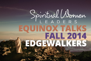 "view of an individual shrouded in white standing atop a mountinous terrain, looking out on a vast and mountainous landscape. The owrds ""Spiritual Women Leaders, Equinox Talks, Fall 2014, Edgewalkers"" is laid out over the image"