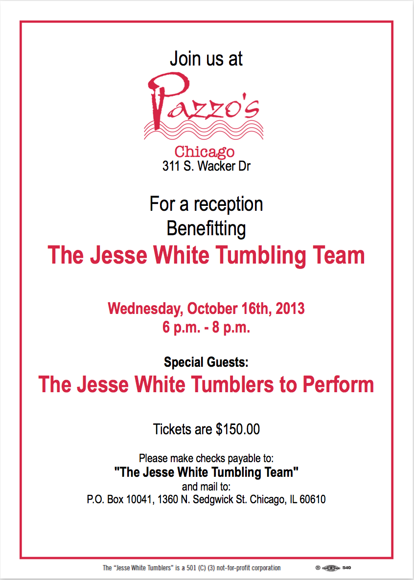 Join us at     311 S. Wacker Dr  For a reception Benefitting The Jesse White Tumbling Team  Wednesday, October 16th, 2013 6 p.m. - 8 p.m.  Special Guests: The Jesse White Tumblers to Perform  Tickets are $150.00