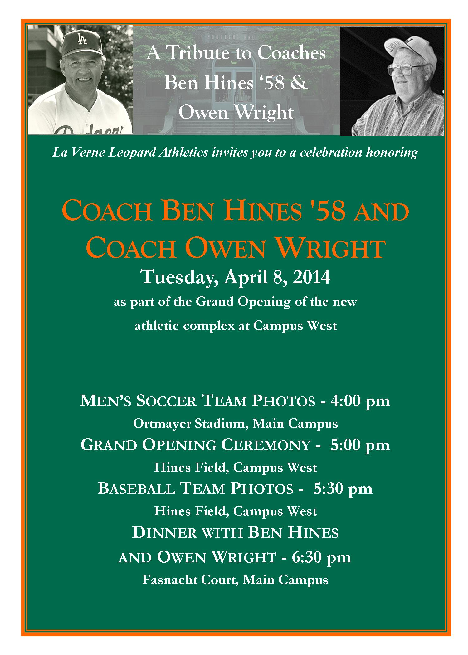 La Verne Leopard Athletics invites you to a celebration honoring  Coach Ben Hines '58 and Coach Owen Wright  on Tuesday, April 8, 2014 as part of the Grand Opening of the new athletic complex at Campus West    Men's Soccer Team Photos - 4:00 pm  Ortmayer Stadium, Main Campus  Grand Opening Ceremony - 5:00 pm  Hines Field, Campus West  Baseball Team Photos - 5:30 pm  Hines Field, Campus West  Dinner with Ben Hines and Owen Wright - 6:30 pm  Fasnacht Court, Main Campus