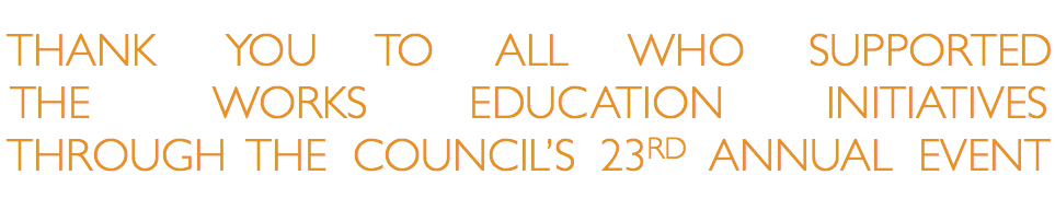 THANK YOU TO ALL WHO SUPPORTED THE WORKS EDUCATION INITIATIVES THROUGH THE COUNCIL'S 23RD ANNUAL EVENT