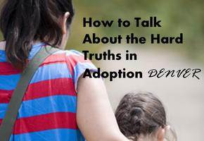 How to Talk about the Hard Truths of Adoption- DENVER!