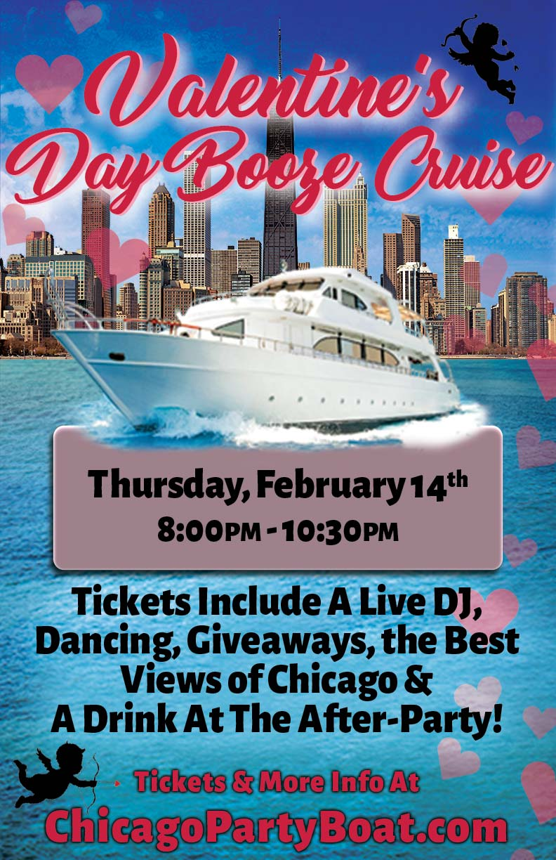 Valentine's Day Booze Cruise Party - Whether you're looking for love or celebrating it, come out on our 3 story luxury yacht for the Valentine's Day Cruise on Lake Michigan!  Tickets include a Live DJ, Dancing, Giveaways, the best views of Chicago and a drink at the After-Party!