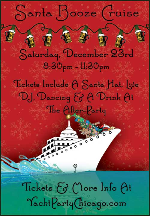 Santa Booze Cruise Party! Come out on our three story luxury yacht for a cruise on Lake Michigan! Tickets include a a Santa Hat, Live DJ, Dancing, and A Drink At The After-Party!