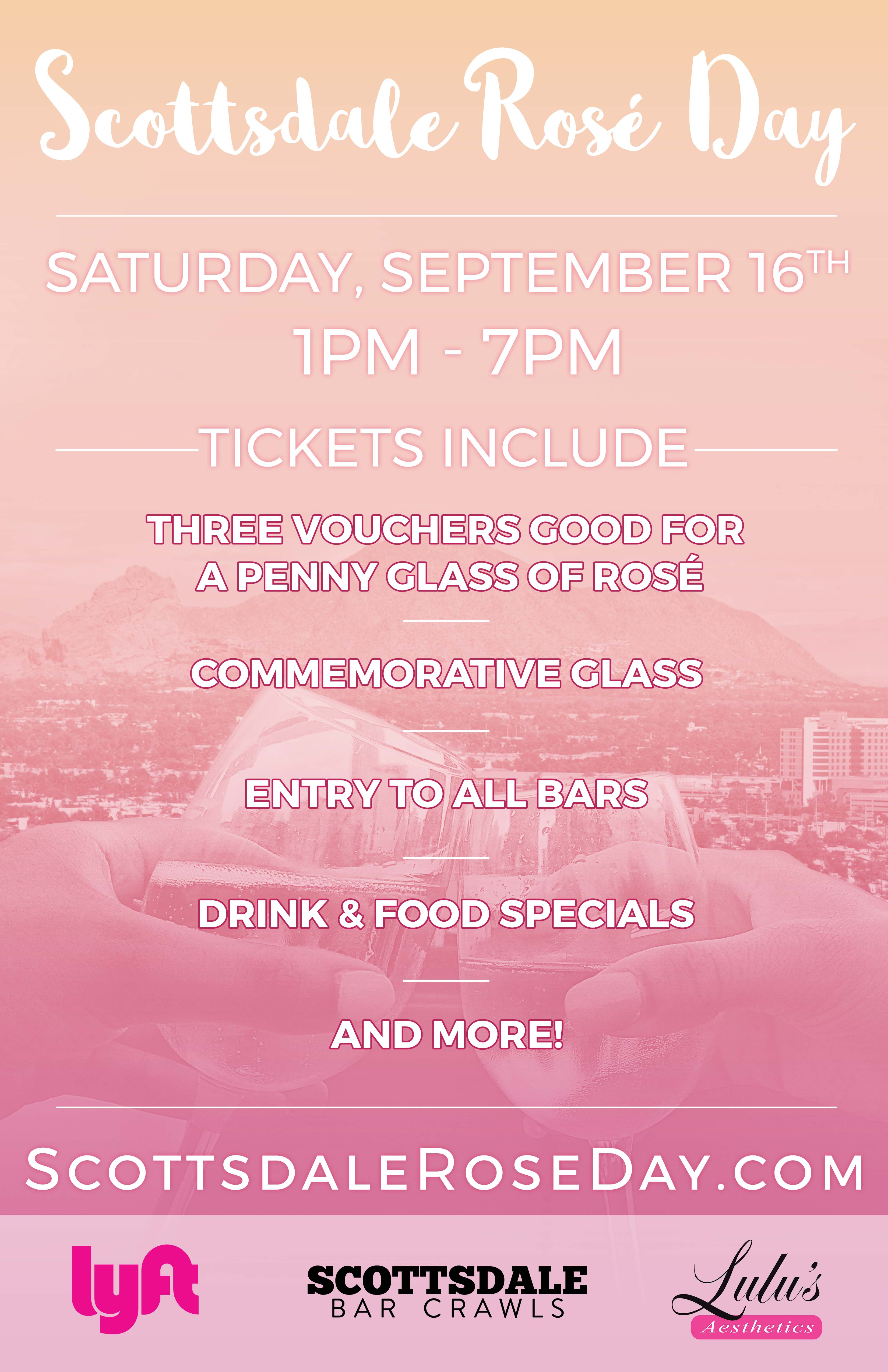 Scottsdale Rosé Day - An All Day Rose Party - Tickets include: An Official Scottsdale Rosé Day glass, Three 1-penny ($.01) glasses of Rosé (each crawler will receive 3 coupons, each good for a 1-penny glass of Rosé), Admission to all participating venues, Access to Amazing Drink Specials & More!