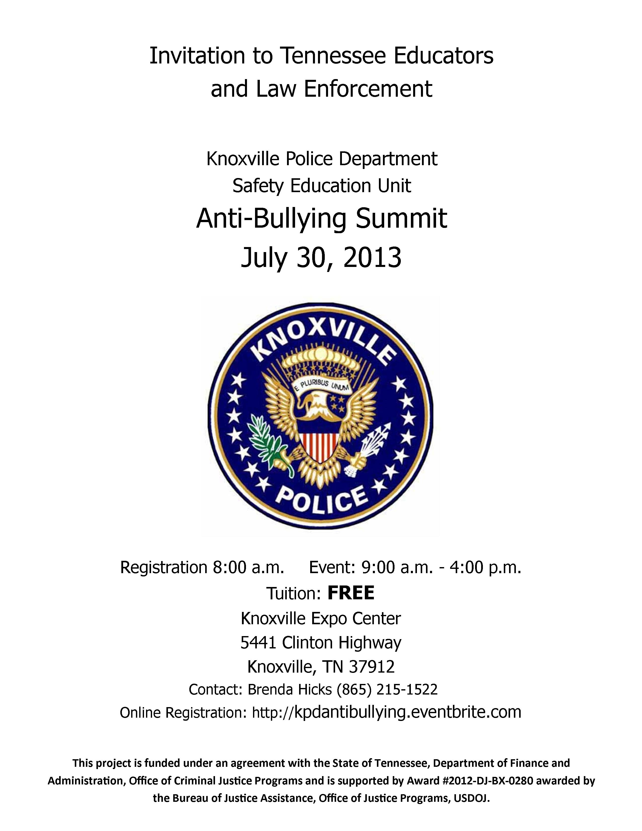invitation for Tennessee educators and law enforcement. The Knoxville Police Department's Safety Education Unit presents the 2013 Anti-Bullying Summit on Tuesday, July 20, 2013 at the Knoxville Expo Center. Registration begins at 8:00 a.m. The event is scheduled from 9:00 a.m. to 4:00 p.m. Tuition for this event is free. Please call Brenda Hicks at 865-215-1522 for assistance with registration or with accomodations for hearing/vision/mobility.
