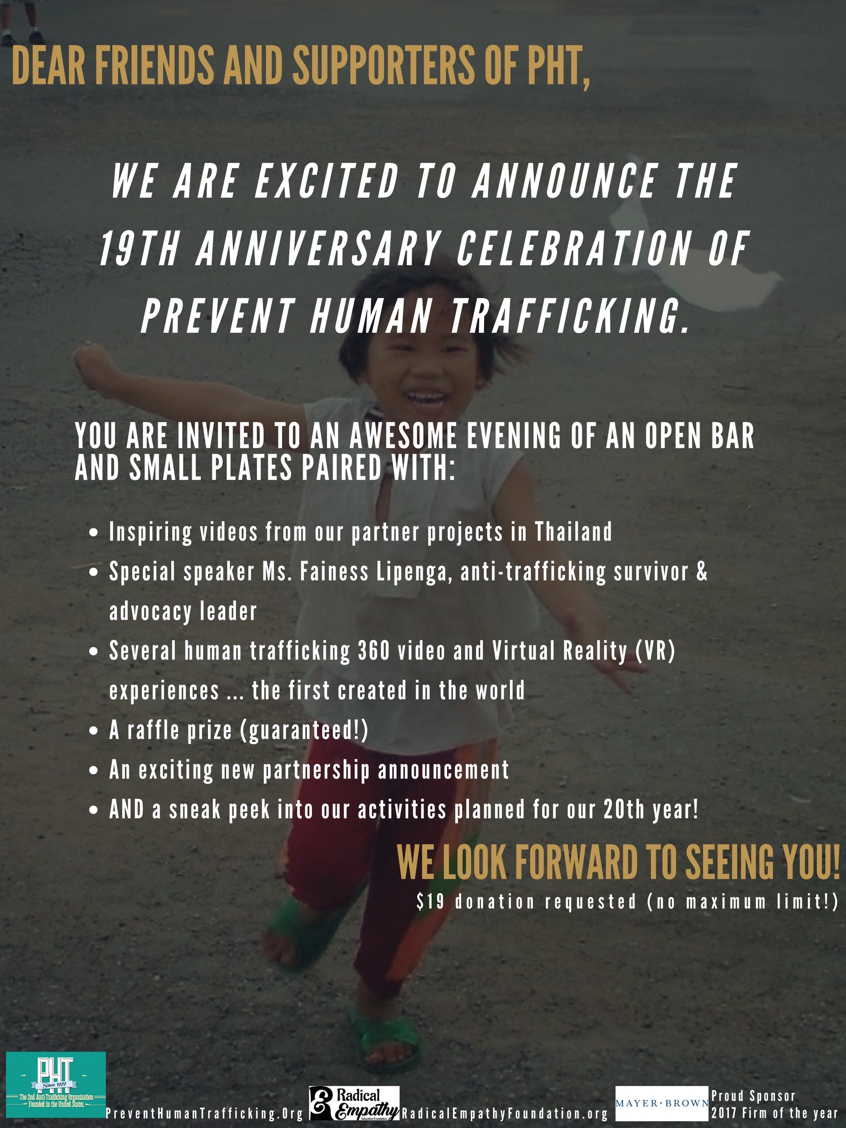 ·  inspiring videos from our partner projects in Thailand ·  a special speaker and trafficking survivor advocate ·  several human trafficking 360 video and Virtual Reality (VR) experiences ... the first created in the world ·  a raffle prize (guaranteed!) ·  an exciting new partnership announcement ·  AND a sneak peek into our activities planned for our 20th year!Come out and have join the fun and be inspired! $19 donation requested (no maximum limit!)