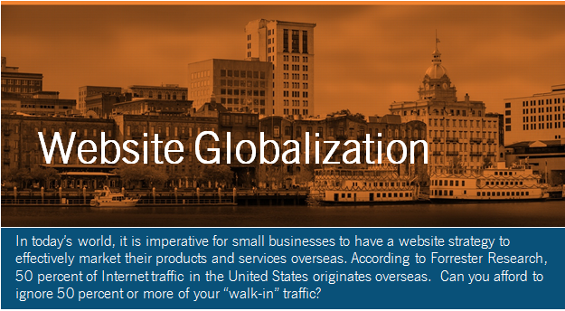 """In today's world, it is imperative for small businesses to have a website strategy to effectively market their products and services overseas. According to Forrester Research, 50 percent of Internet traffic in the United States originates overseas.  Can you afford to ignore 50 percent or more of your """"walk-in"""" traffic?"""