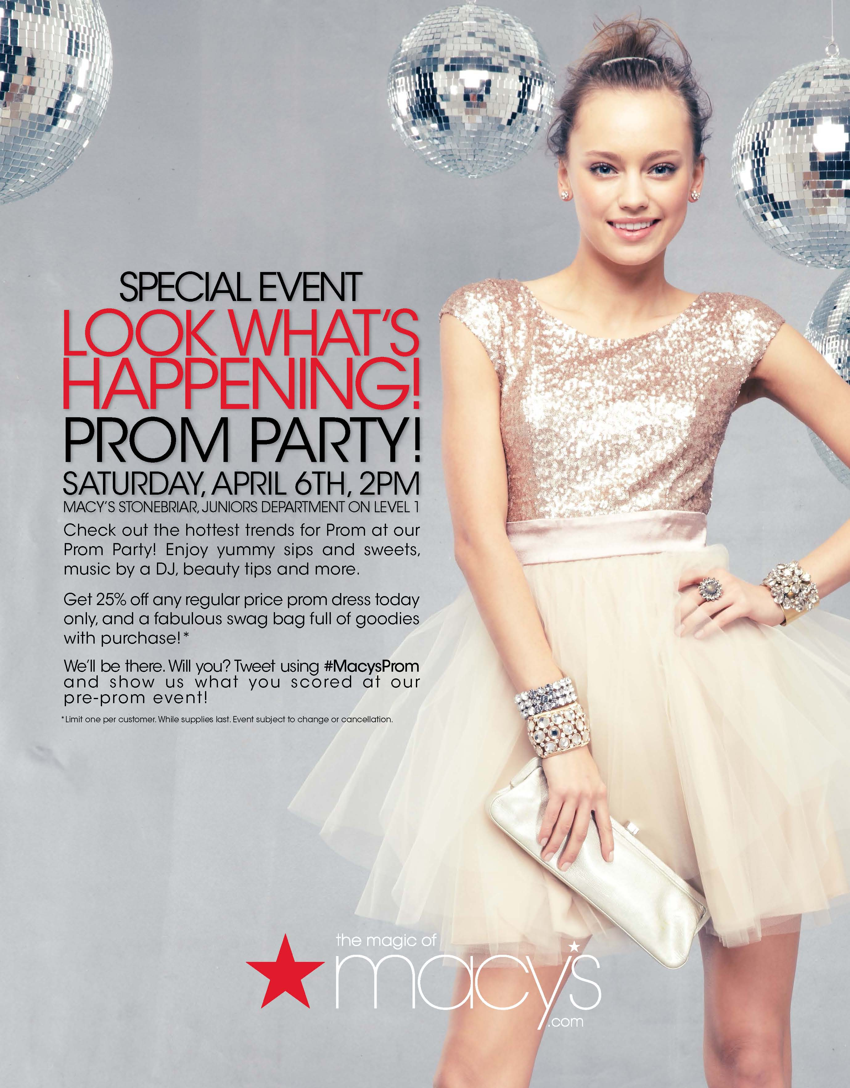 Macy's Prom Shopping Party April 6, 2:00 PM  Check out the hottest trends for Prom at our Prom Party! Enjoy yummy sips and sweets, music by a DJ, beauty tips and more. Get 25% off any regular price prom dress today only, and a fabulous swag bag full of goodies with purchase!* We'll be there. Will you? Tweet using #MacysProm and show us what you scored at our pre-prom event! LOOK WHAT'S HAPPENING! Sat urda y, april 6th, 2pm Mac y's Stone briar, Juniors depa rtment on Level 1 PROM PARTY! *Limit one per customer. While supplies last. Event subject to change or cancellation.