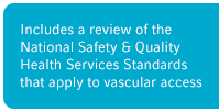 Includes a review of the National Safety & Quality Health Service Standards that apply to vascular access