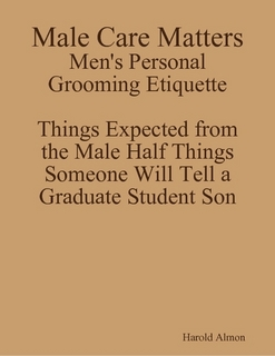 http://www.lulu.com/shop/harold-almon/male-care-matters-mens-personal-grooming-etiquette-things-expected-from-the-male-half-things-someone-will-tell-a-graduate-student-son/paperback/product-22423356.html
