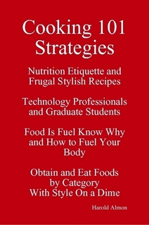 http://www.lulu.com/shop/harold-almon/cooking-101-strategies-nutrition-etiquette-and-frugal-stylish-recipes-technology-professionals-and-graduate-students-food-is-fuel-know-why-and-how-to-fuel-your-body-obtain-and-eat-foods-by-category-with-style-on-a-dime/paperback/product-22554370.html