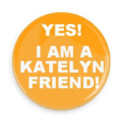 Team Yes! I am a Katelyn Friend!