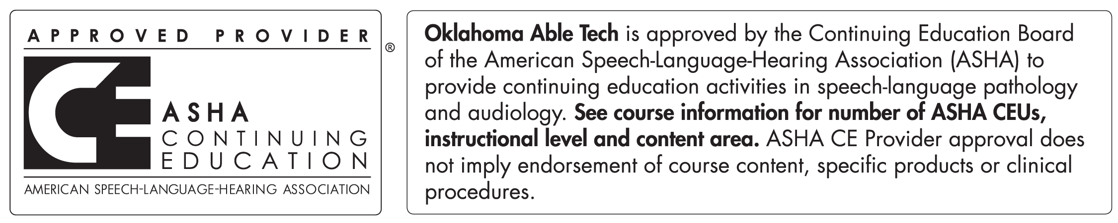 Approved Provider ASHA Continuing Education American Speech-Language-Hearing Association. Oklahoma ABLE Tech is approved by the Continuing Education Board of the American Speech-Language-Hearing Association (ASHA) to provide continuing education activities in speech-language pathology and audiology. See course information for number of ASHA CEUs, instructional level and content area. ASHA CE Provider approval does not imply endorsement of course content, specific products or clinical procedures.