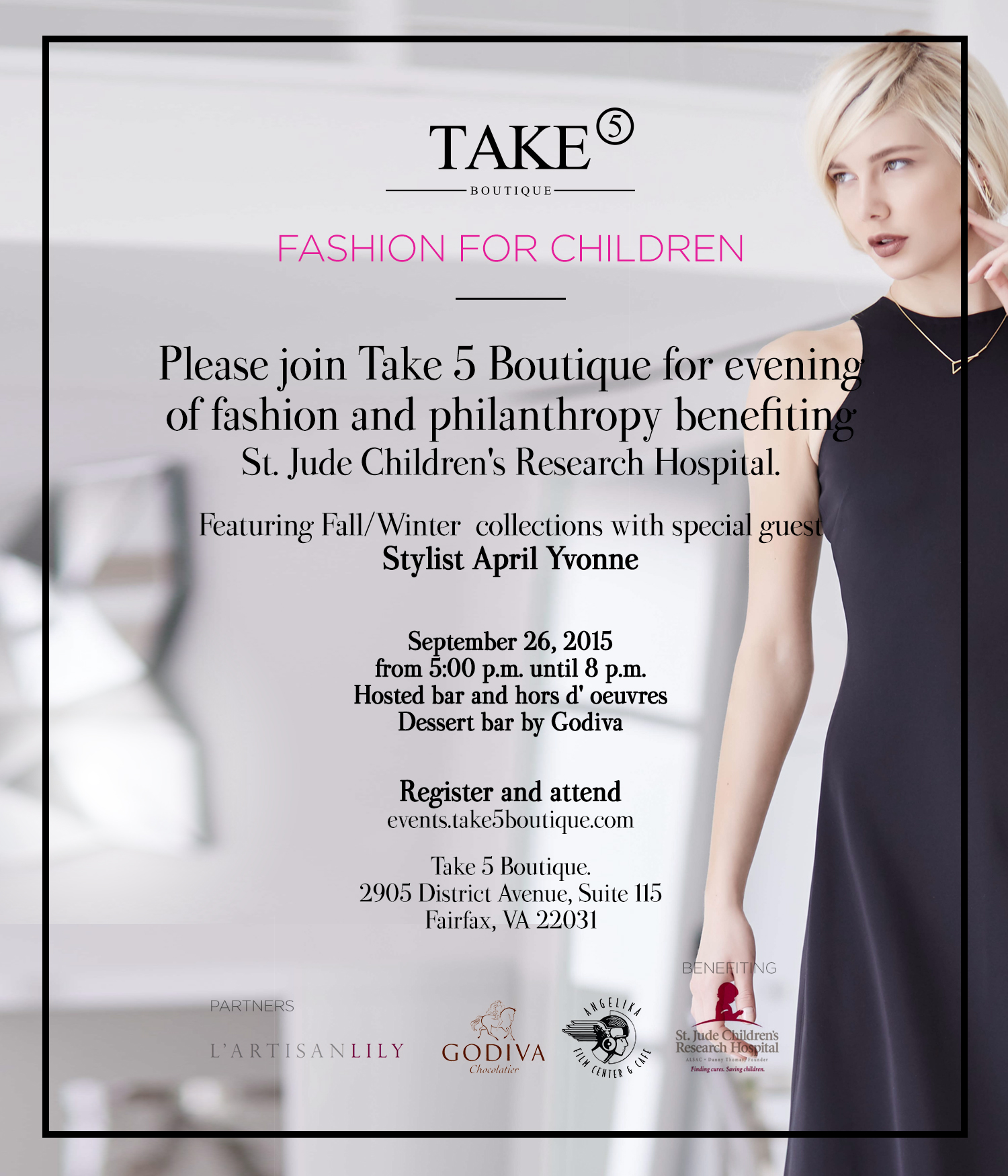 Please join Take 5 Boutique for evening of fashion and philanthropybenefiting St. Jude Children's Research Hospital.  FASHION FOR CHILDREN  Fashion show featuring pre-Fall/ Fall collections withspecial guest Stylist April Yvonne  Saturday, September 26, 2015from 5:00 p.m. until 8 p.m.Hosted bar and hors d' oeuvres  Take 5 Boutique2905 District Avenue, Suite 115Fairfax, VA 22031Tel: 301-500-0132  Proceeds from tickets and 10% of saleswill benefit St. Jude Children's Research Hospital