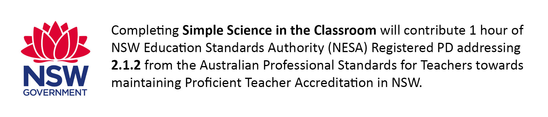 Completing Simple Science in the Classroom will contribute 1 hour of NSW Education Standards Authority (NESA) Registered PD addressing 2.1.2 from the Australian Professional Standards for Teachers towards maintaining Proficient Teacher Accreditation in NSW.