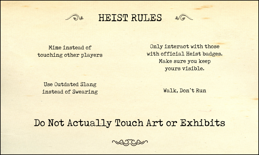 Safety Rules: its very important to us that everyone at a Half-Monster Heist stays safe. Please follow these rules, and the rules of the event space!