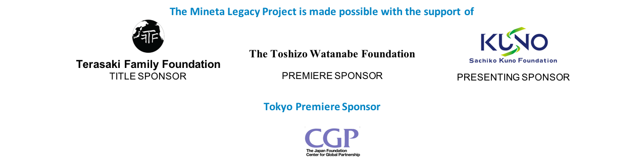 The Mineta Legacy Project is made possible with the support of Terasaki Family Foundation, The Toshizo Watanabe Foundation, Sachiko Kuno Foundation, and the Tokyo Premiere sponsor, the Japan Foundation Center for Global Partnership